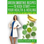 Green Smoothie Recipes to Kick-Start Your Health and Healing by Brooke Goldner M D