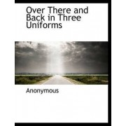 Over There and Back in Three Uniforms by Anonymous