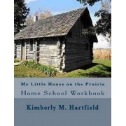 My Little House on the Prairie Home School Workbook by Kimberly M Hartfield