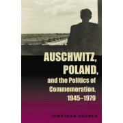 Auschwitz, Poland and the Politics of Commemoration, 1945-1979 by Jonathan Huener