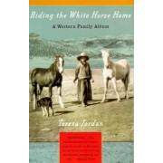 Riding the White Horse Home: a Western Family Album by Teresa Jordan