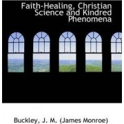 Faith-Healing, Christian Science and Kindred Phenomena by Buckley J M (James Monroe)