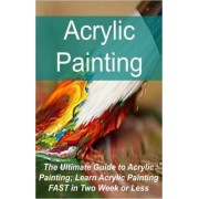 Acrylic Painting the Ultimate Guide to Acrylic Painting; Learn Acrylic Painting Fast in Two Week or Less by Sana Tracy