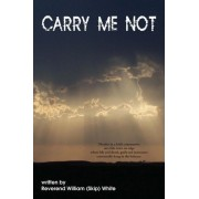 Carry Me Not by Reverand William Skip White