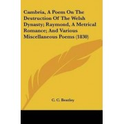 Cambria, A Poem On The Destruction Of The Welsh Dynasty; Raymond, A Metrical Romance; And Various Miscellaneous Poems (1830) by C. C. Bentley