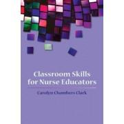 Classroom Skills For Nurse Educators by Carolyn Chambers Clark