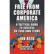 Free from Corporate America - A Tactical Guide to Success on Your Own Terms by Jon Reed