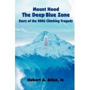 Mount Hood the Deep Blue Zone Story of the 2006 Climbing Tragedy by Hubert A Allen