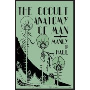 The Occult Anatomy of Man; To Which Is Added a Treatise on Occult Masonry by Manly P Hall