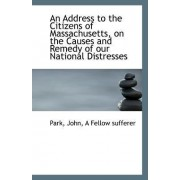An Address to the Citizens of Massachusetts, on the Causes and Remedy of Our National Distresses by Park John