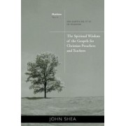 The Spiritual Wisdom of Gospels for Christian Preachers and Teachers: Year A by John Shea