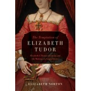 The Temptation of Elizabeth Tudor: Elizabeth I, Thomas Seymour, and the Making of a Virgin Queen