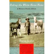 Riding the White Horse Home: a Western Family Album by Teresa Jordan