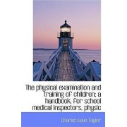 The Physical Examination and Training of Children; A Handbook, for School Medical Inspectors, Physic by Charles Keen Taylor