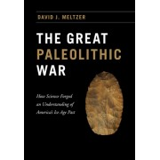 The Great Paleolithic War: How Science Forged an Understanding of America's Ice Age Past