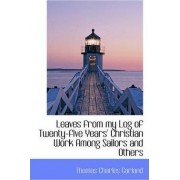 Leaves from My Log of Twenty-Five Years' Christian Work Among Sailors and Others by Thomas Charles Garland