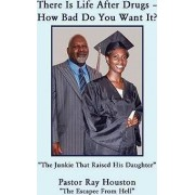 There Is Life After Drugs-How Bad Do You Want It? by Pastor Ray Houston