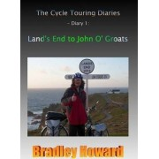 The Cycle Touring Diaries - Diary 1: Land's End to John O' Groats by Bradley Howard