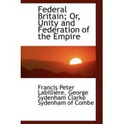 Federal Britain; Or, Unity and Federation of the Empire by Francis Peter Labillire