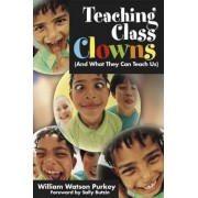 Teaching Class Clowns (And What They Can Teach Us) by William W. Purkey
