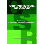 Corporation Be Good! the Story of Corporate Social Responsibility by Professor of Business Administration Katz Graduate School of Business William C Frederick