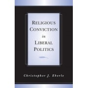 Religious Conviction in Liberal Politics by Christopher J. Eberle