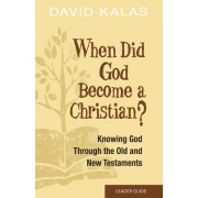 When Did God Become a Christian? Leader Guide: Knowing the God of the Old and New Testaments