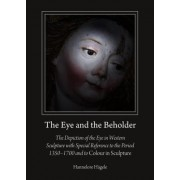 The Eye and the Beholder: The Depiction of the Eye in Western Sculpture with Special Reference to the Period 13501700 and to Colour in Sculpture