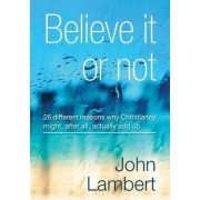 Believe It or Not - 26 Different Reasons Why Christianity Might, After All, Actually Add Up by John Lambert