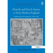Flemish and Dutch Artists in Early Modern England: Collaboration and Competition, 1460-1680. Mry Bryan H. Curd