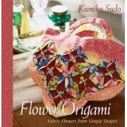 Flower Origami: Exotic Fabric Flowers from Simple Shapes