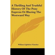 A Thrilling and Truthful History of the Pony Express or Blazing the Westward Way by William Lightfoot Visscher