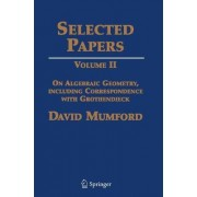 Selected Papers: On Algebraic Geometry, Including Correspondence with Grothendieck Volume II by David Mumford