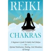 Reiki and Chakras - A Beginner's Guide to Reiki and Chakras for Optimal Meditation, Healing, and Abundance of Energy by Janelle Watkinson