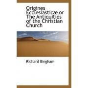 Origines Ecclesiastic or the Antiquities of the Christian Church by Richard Bingham
