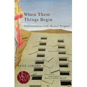 When These Things Begin by Rene Girard
