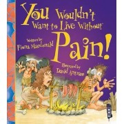 You Wouldn't Want to Live Without Pain! by Fiona Macdonald