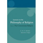 Hegel - Lectures on the Philosophy of Religion: The Consummate Religion Volume III by Georg Wilhelm Friedrich Hegel