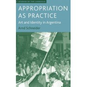 Appropriation as Practice: Art and Identity in Argentina