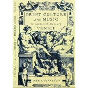 Print Culture and Music in Sixteenth-Century Venice by Jane A. Bernstein