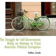 The Struggle for Self-Government; Being an Attempt to Trace American Political Corruption by Steffens Lincoln