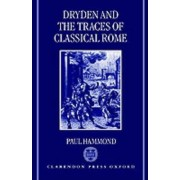 Dryden and the Traces of Classical Rome by Paul Hammond