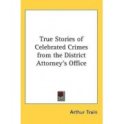True Stories of Celebrated Crimes from the District Attorney's Office by Arthur Cheney Train