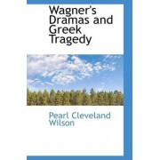 Wagner's Dramas and Greek Tragedy by Pearl Cleveland Wilson