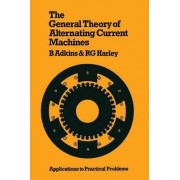 The General Theory of Alternating Current Machines: Application to Practical Problems by Bernard Adkins