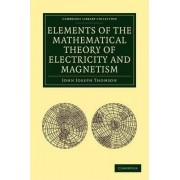Elements of the Mathematical Theory of Electricity and Magnetism by John Joseph Thomson