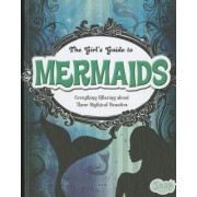 The Girl's Guide to Mermaids: Everything Alluring about These Mythical Beauties
