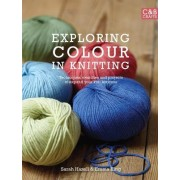 Exploring Colour in Knitting: Techniques, Swatches and Projects to Expand Your Knit Horizons by Emma King