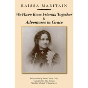 We Have Been Friends Together & Adventures in Grace by Raissa Maritain