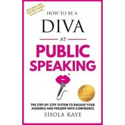 How to Be a Diva at Public Speaking: The Step-By-Step System to Engage Your Audience and Present with Confidence